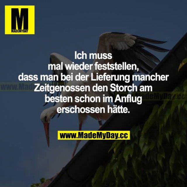 Ich muss mal wieder feststellen, dass man bei der Lieferung mancher Zeitgenossen den Storch am besten schon im Anflug erschossen hätte.