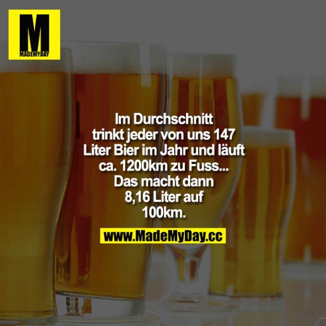 Im Durchschnitt trinkt jeder von uns 147 Liter Bier im Jahr und läuft ca. 1200k m zu Fuß... Das macht dann 8,16 Liter auf 100 km.