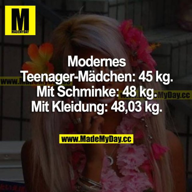 Modernes Teenager-Mädchen: 45 kg.<br /> Mit Schminke: 48 kg. <br /> Mit Kleidung: 48,03 kg.