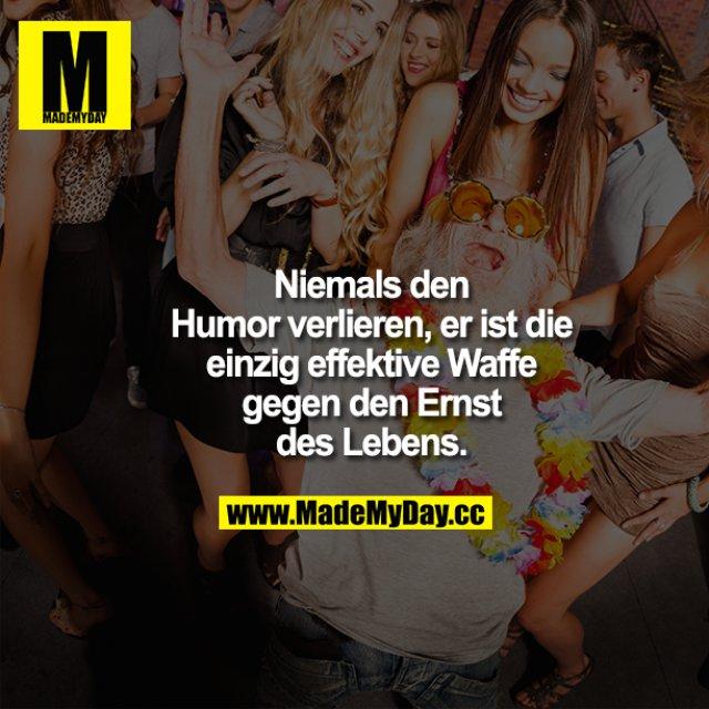 Niemals den Humor verlieren, er ist die einzig effektive Waffe gegen den Ernst des Lebens.