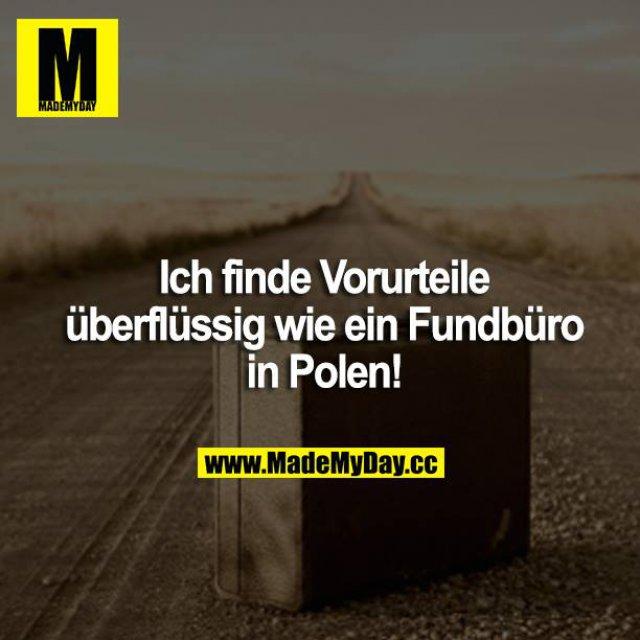Ich finde Vorurteile überflüssig wie ein Fundbüro in Polen!