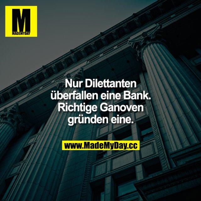 Nur Dilettanten überfallen eine Bank. Richtige Ganoven gründen eine.