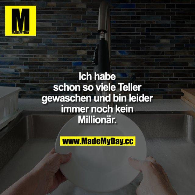 Ich habe schon so viele Teller gewaschen und bin leider immer noch kein Millionär.