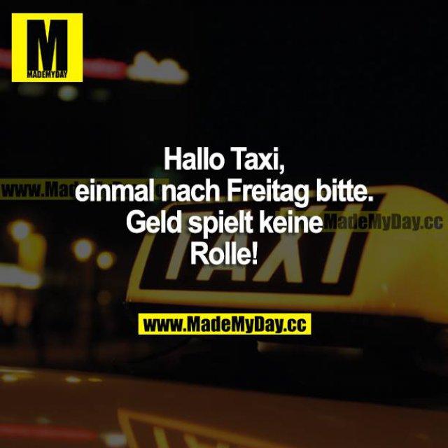 Hallo Taxi, einmal nach Freitag bitte. Geld spielt keine Rolle!