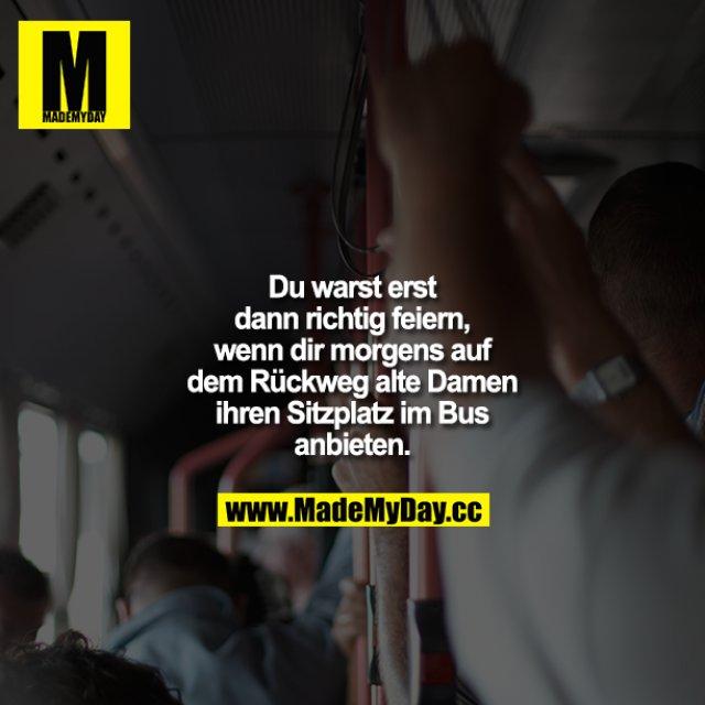 Du warst erst dann richtig feiern, wenn dir morgens auf dem Rückweg alte Damen ihren Sitzplatz im Bus anbieten.