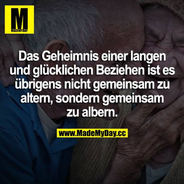 Das Geheimnis einer langen glücklichen Beziehung ist es übrigens nicht gemeinsam zu altern, sondern gemeinsam zu albern.