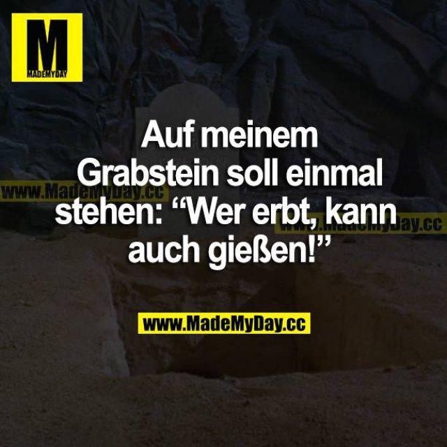 """Auf meinem Grabstein soll einmal stehen: """"Wer erbt, kann auch gießen!"""""""