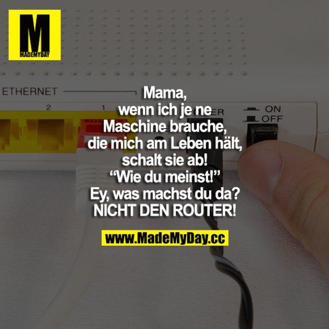 """Mama, wenn ich je ne Maschine brauche, die mich am Leben hält, schalt sie ab! """"Wie du meinst!"""" Ey, was machst du da? NICHT DEN ROUTER!"""
