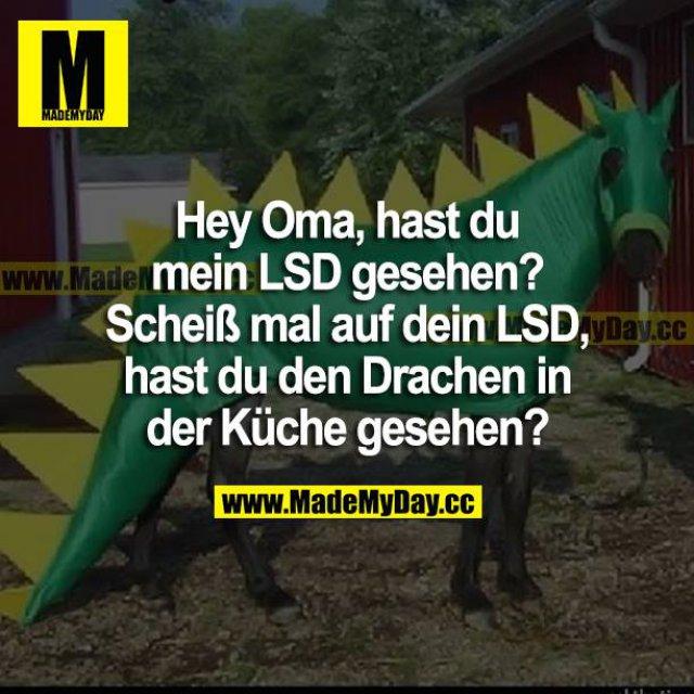 Hey Oma, hast du mein LSD gesehen? Scheiß mal auf dein LSD, hast du den Drachen in der Küche gesehen?