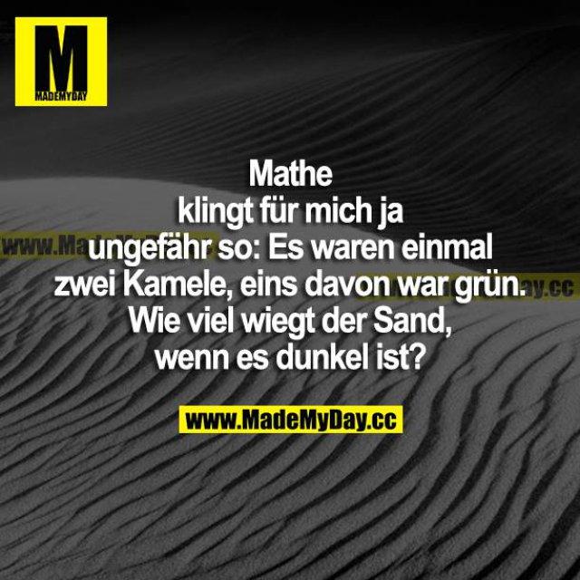 Mathe klingt für mich ja ungefähr so: Es waren einmal zwei Kamele, eins davon war grün. Wie viel wiegt der Sand, wenn es dunkel ist?