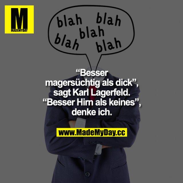 """""""Besser magersüchtig als dick"""", sagt Karl Lagerfeld.<br /> """"Besser Hirn als keines"""", denke ich."""
