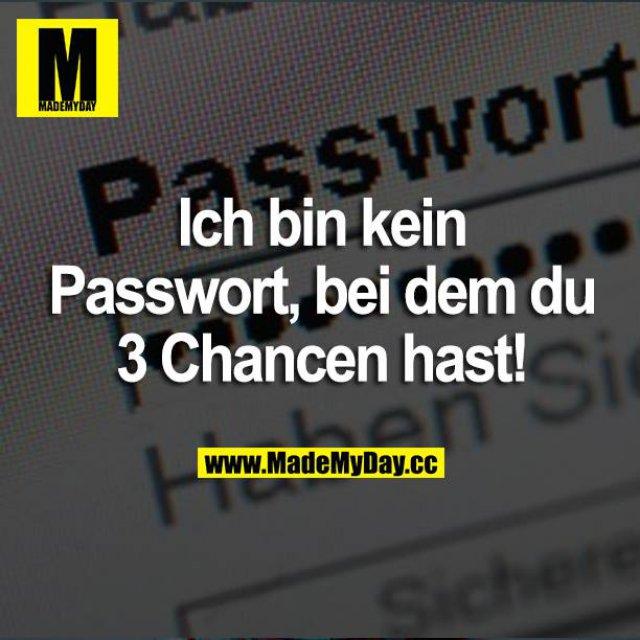 Ich bin kein Passwort, bei dem du 3 Chancen hast!