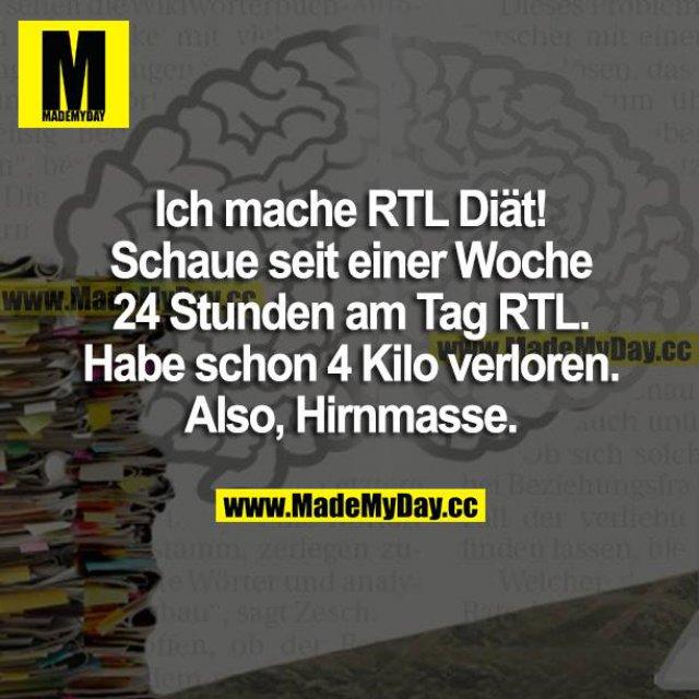 Ich mache RTL Diät! Schaue seit einer Woche 24 Stunden am Tag RTL. Habe schon 4 Kilo verloren. Also, Hirnmasse.