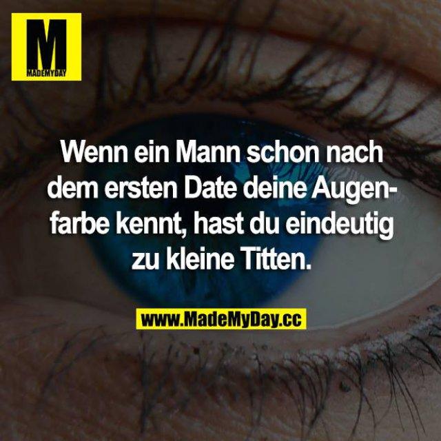 Wenn ein Mann schon nach dem ersten Date deine Augenfarbe kennt, hast du eindeutig zu kleine Titten.