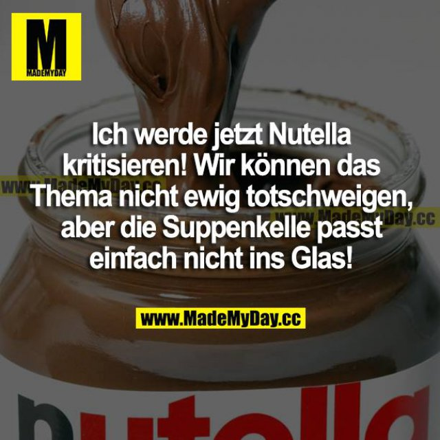 Ich werde jetzt Nutella kritisieren! Wir können das Thema nicht ewig totschweigen, aber die Suppenkelle passt einfach nicht ins Glas!