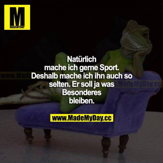 Natürlich mache ich gerne Sport. Deshalb mache ich ihn auch so selten. Er soll ja was Besonderes bleiben.