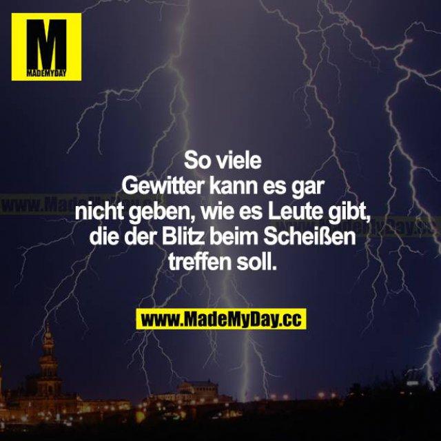 So viele Gewitter kann es gar nicht geben, wie es Leute gibt, die der Blitz beim Scheißen treffen soll.