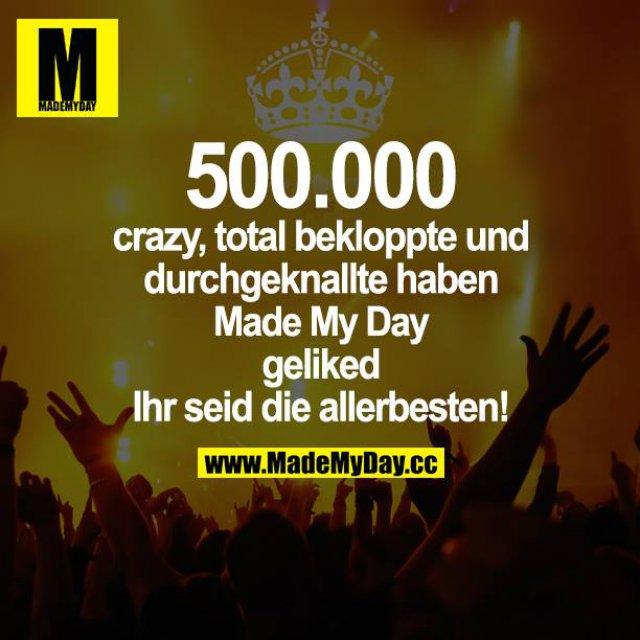 500.000 crazy, total bekloppte und durchgeknallte haben Mady My Day geliked. Ihr seid die allerbesten!
