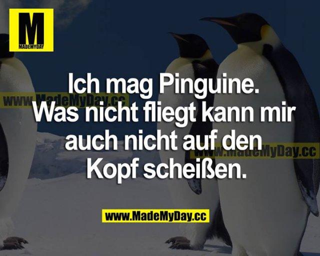 Ich mag Pinguine. Was nicht fliegt, kann man mir auch nicht auf den Kopf scheißen.