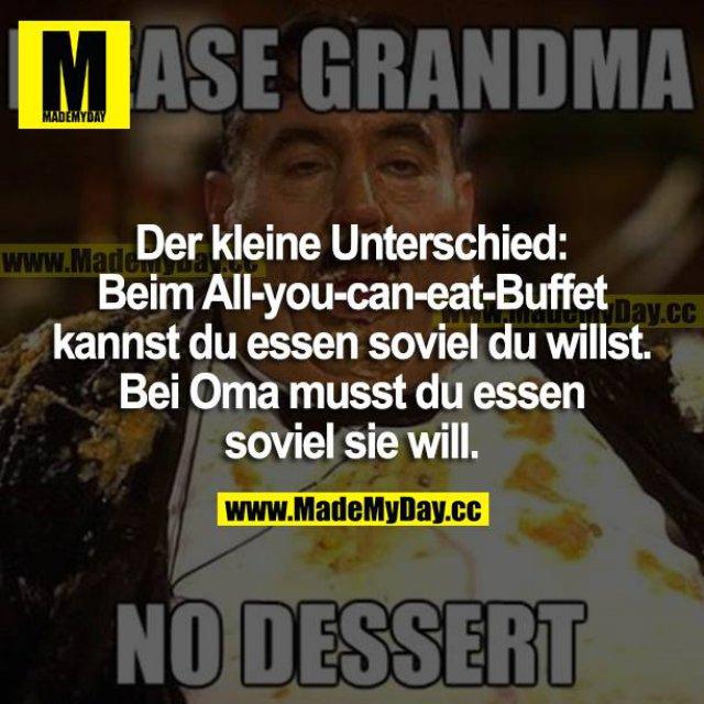 Der kleine Unterschied: <br /> Beim All-you-can-eat-Buffet kannst du essen soviel du willst.<br /> Bei Oma musst du essen soviel sie will.