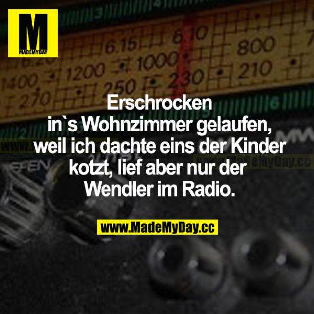 Erschrocken ins Wohnzimmer gelaufen, weil ich dachte, eins der Kinder kotzt, lief aber nur der Wendler im Radio.