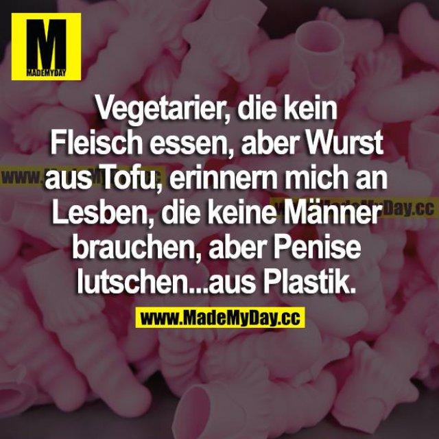 Vegetarier die kein Fleisch essen aber Wurst aus Tofu, erinnern mich an Lesben die keine Männer brauchen, aber Penise lutschen, aus Plastik.