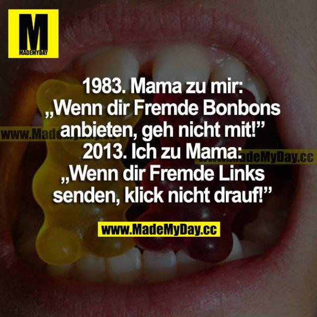 """1983. Mama zu mir: <br /> """"Wenn dir Fremde Bonbons anbieten, geh nicht mit!""""<br /> 2013. Ich zu Mama:<br /> """"Wenn dir Fremde Links senden, klick nicht drauf!"""""""