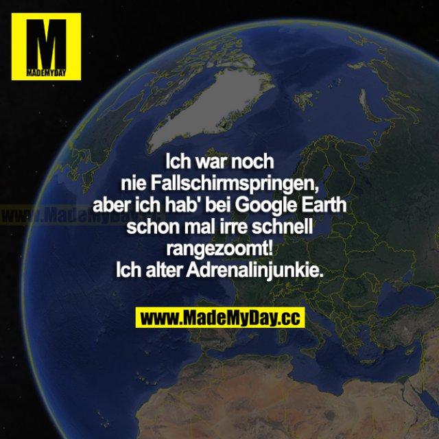 Ich war noch nie Fallschirmspringen, aber ich hab bei Google Earth schon mal irre schnell rangezoomt! Ich alter Adrenalinjunkie.