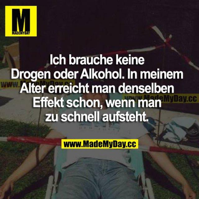 Ich brauche keine Drogen oder Alkohol. In meinem Alter erreicht man denselben Effekt schon, wenn man zu schnell aufsteht.
