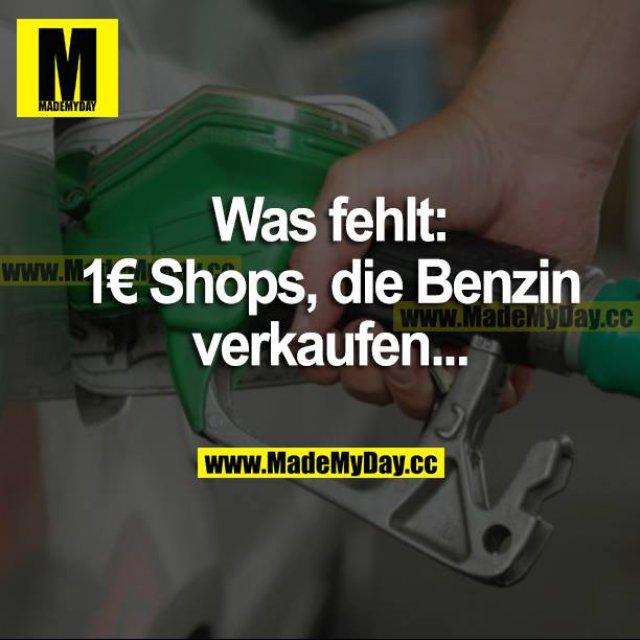 Was fehlt:<br /> 1€ Shops, die Benzin verkaufen...