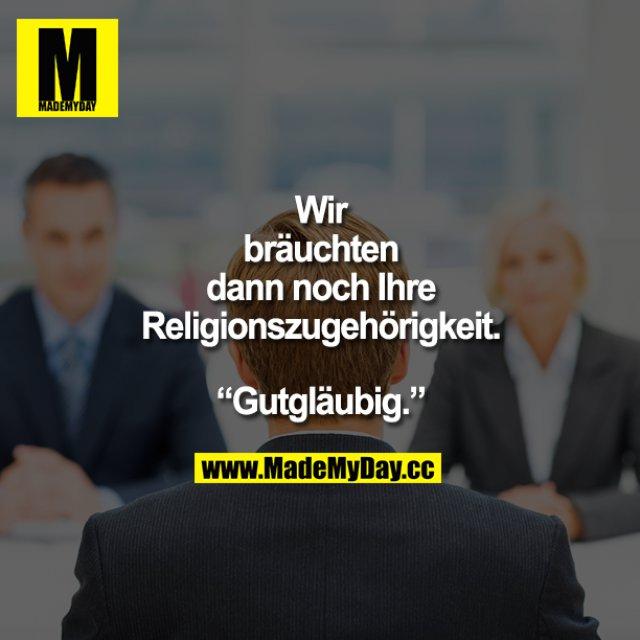 """""""Wir bräuchten dann noch Ihre Religionszugehörigkeit.""""<br /> """"Gutgläubig."""""""