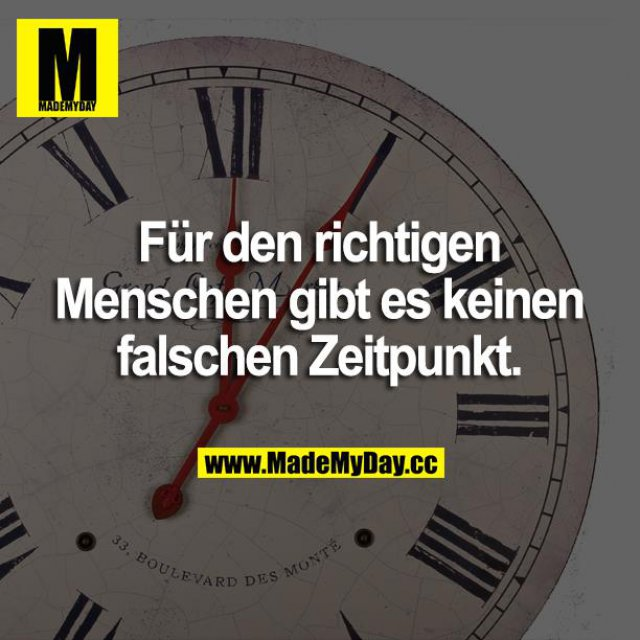 Für den richtigen Menschen gibt es keinen falschen Zeitpunkt.