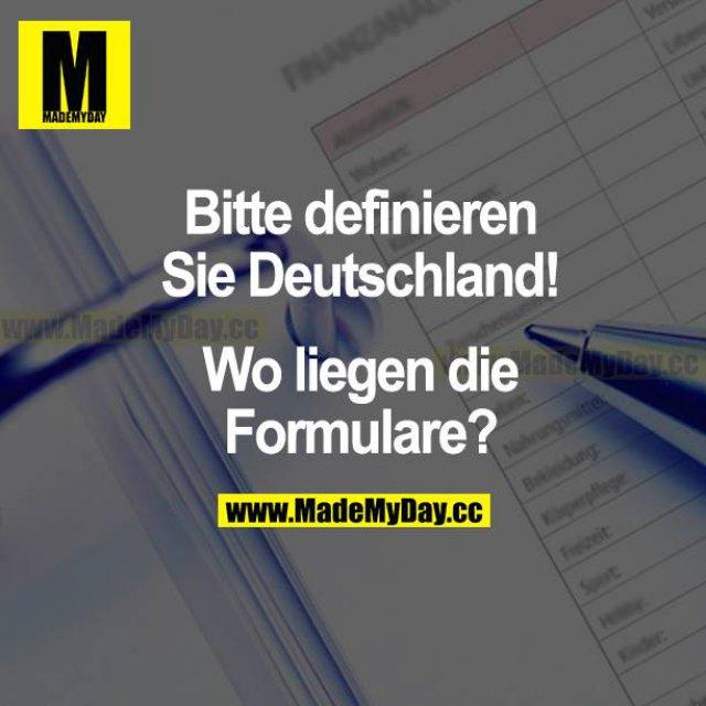 Bitte definieren Sie Deutschland! Wo liegen die Formulare?