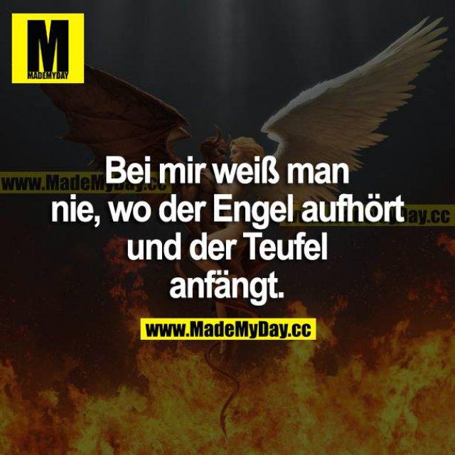 Bei mir weiß man nie, wo der Engel aufhört und der Teufel anfängt.