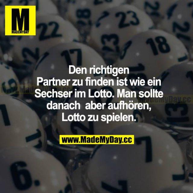 Den richtigen Partner zu  finden, ist wie ein Sechser im Lotto. Man sollte danach aber aufhören, Lotto zu spielen.