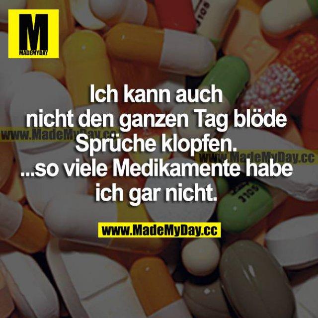 Ich kann auch nicht den ganzen Tag blöde Sprüche klopfen. ...so viele Medikamente habe ich gar nicht.