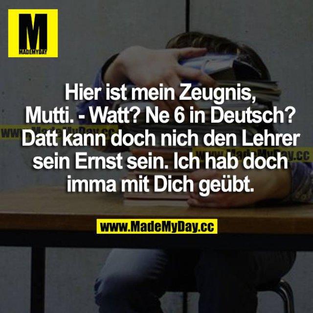 Hier ist mein Zeugnis, Mutti.<br /> Watt? Ne 6 in Deutsch?<br /> Datt kann doch nich den Lehrer sein Ernst sein. Ich hab doch imma mit dich geübt.