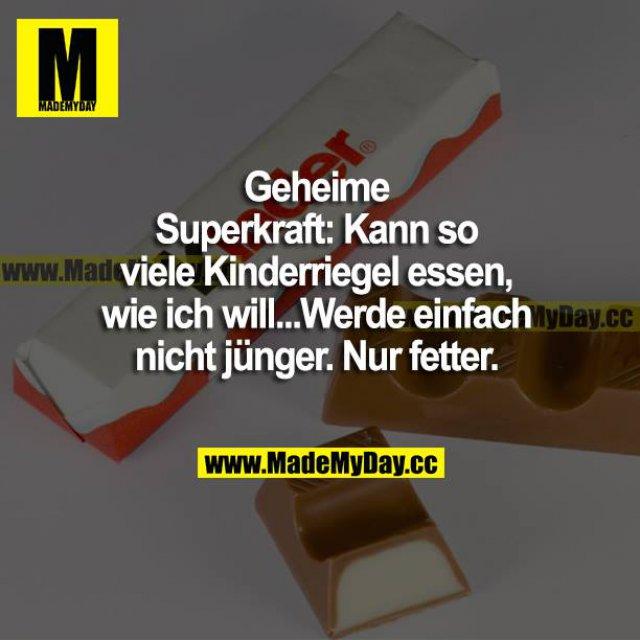 Geheime Superkraft: Kann so viele Kinderriegel essen, wie ich will...Werde einfach nicht jünger. Nur fetter.