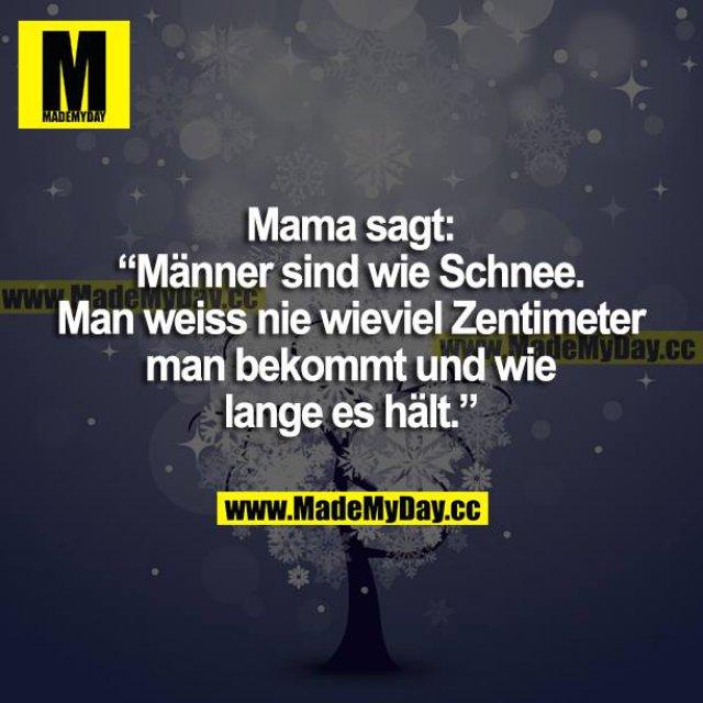 """Mama sagt: """"Männer sind wie Schnee. Man weiß nie, wie viel Zentimeter man bekommt und wie lange es hält."""""""