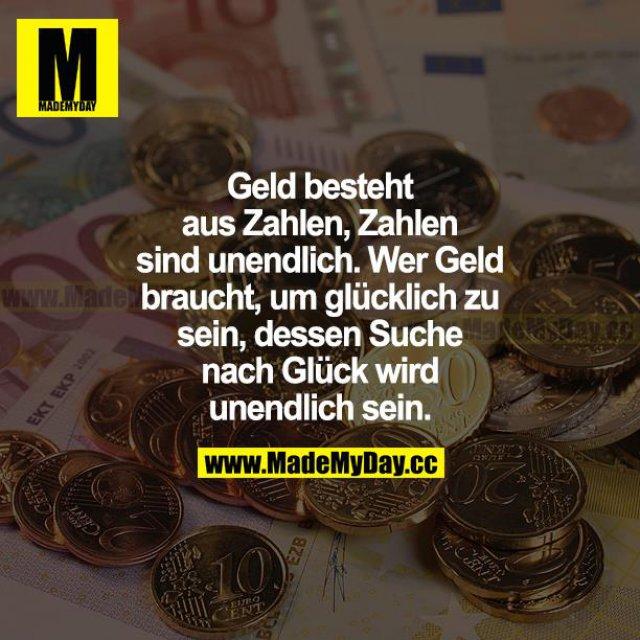 Geld besteht aus Zahlen. Zahlen sind unendlich. Wer Geld braucht, um glücklich zu sein, dessen Suche nach Glück wird unendlich sein.