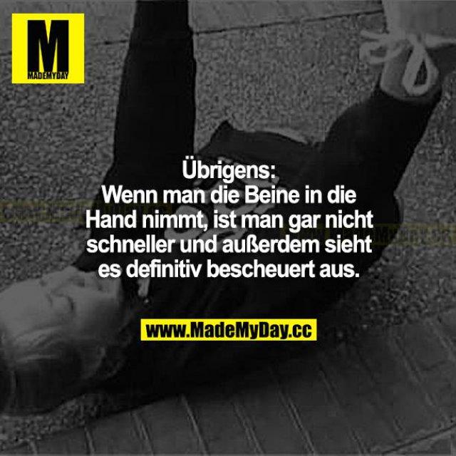 Übrigens: Wenn man die Beine in die Hand nimmt, ist man gar nicht schneller und außerdem sieht es definitiv bescheuert aus.