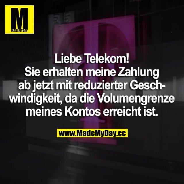 Liebe Telekom! <br /> Sie erhalten meine Zahlung ab jetzt mit reduzierter Geschwindigkeit, da die Volumengrenze meines Kontos erreicht ist.
