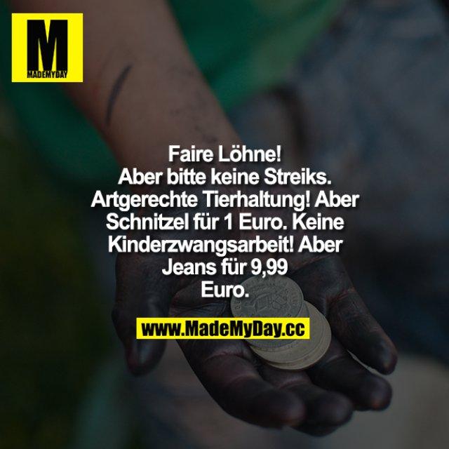 """""""Faire Löhne! Aber bitte keine Streiks!""""<br /> """"Artgerechte Tierhaltung! Aber Schnitzel für 1 Euro! """"Keine Kinderzwangsarbeit! Aber<br /> Jeans für 9,99 Euro!"""""""