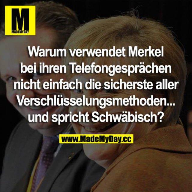 Warum verwendet Merkel bei ihren Telefongesprächen nicht einfach die sicherste aller Verschlüsslungsmethoden ... und spricht Schwäbisch?