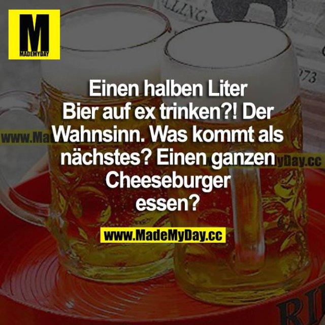 Einen halben Liter Bier auf ex trinken?! Der Wahnsinn. Was kommt als Nächstes? Einen ganzen Cheeseburger essen?