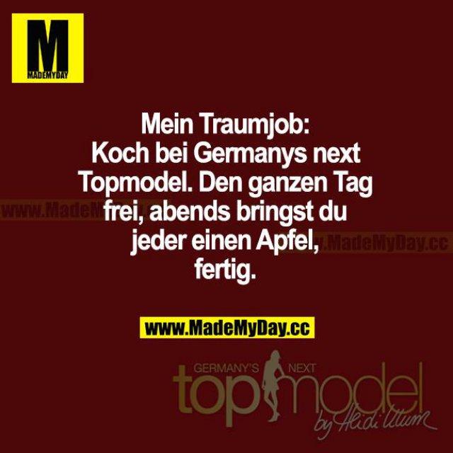 Mein Traumjob: Koch bei Germanys Next Topmodel. Den ganzen Tag frei, abends bringst du jeder einen Apfel, fertig.