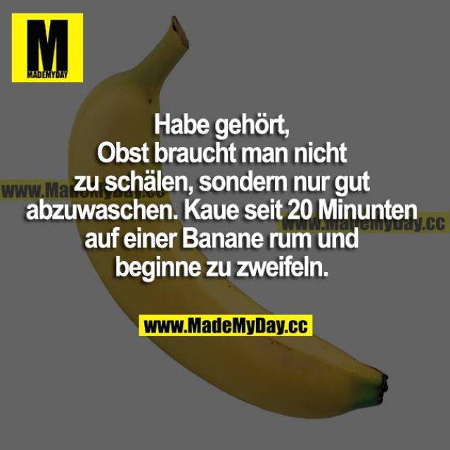 Habe gehört, Obst braucht man nicht zu schälen, sondern nur gut abzuwaschen. Kaue seit 20 Minuten auf einer Banane rum und beginne zu zweifeln.