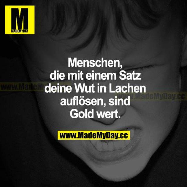 Menschen, die mit einem Satz deine Wut in Lachen auflöse, sind Gold wert.