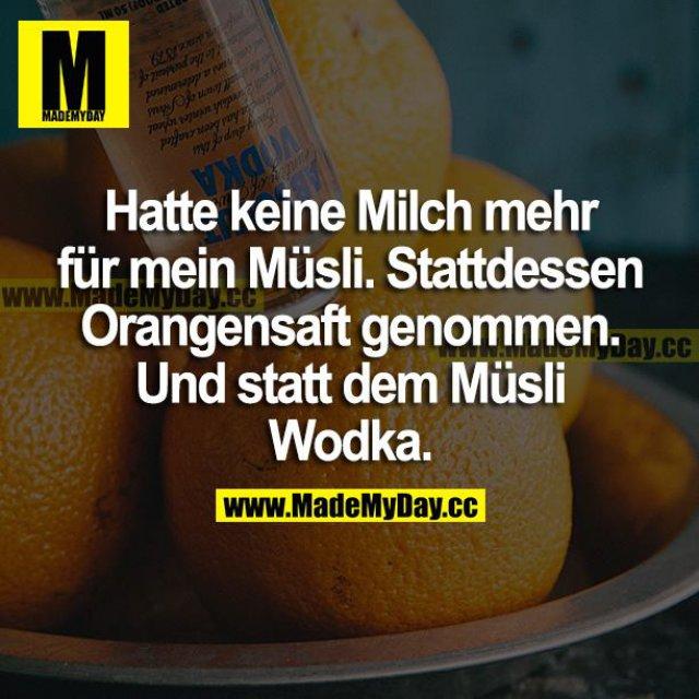 Hatte keine Milch mehr für mein Müsli. Stattdessen Orangensaft genommen. Und statt dem Müsli Wodka.