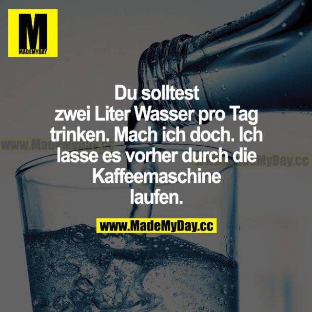 Du solltest zwei Liter Wasser pro Tag trinken. Mach ich doch. Ich lasse es vorher durch die Kaffeemaschine laufen.
